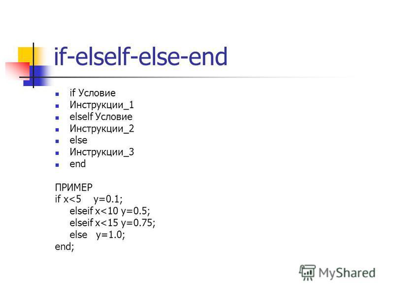 if-elself-else-end if Условие Инструкции_1 elself Условие Инструкции_2 else Инструкции_3 end ПРИМЕР if x<5 y=0.1; elseif x<10 y=0.5; elseif x<15 y=0.75; else y=1.0; end;