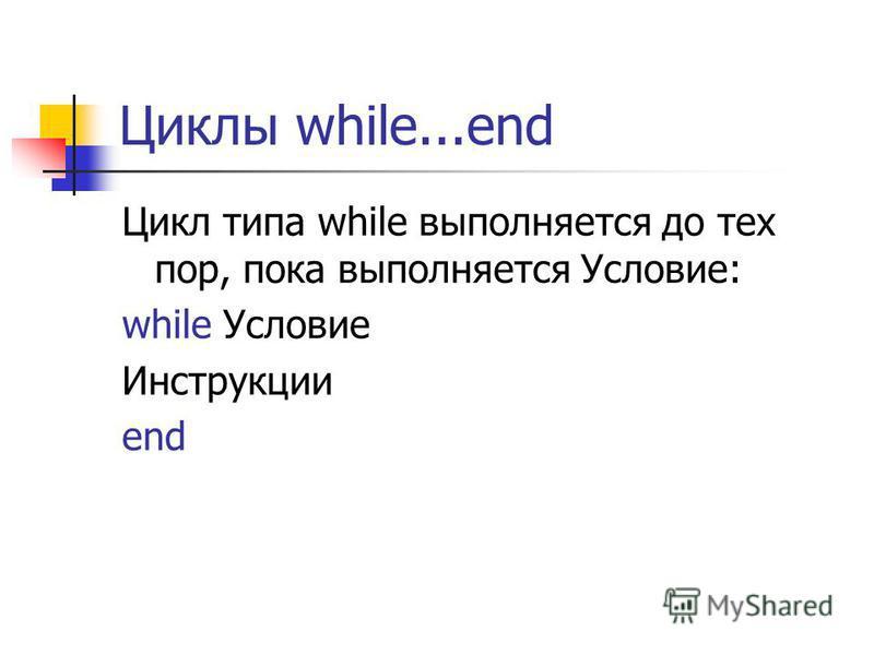 Циклы while...end Цикл типа while выполняется до тех пор, пока выполняется Условие: while Условие Инструкции end