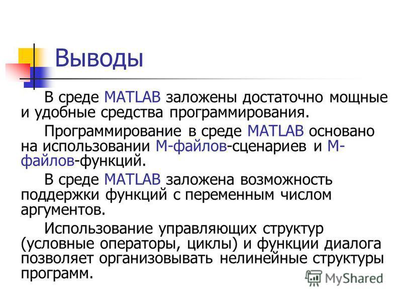Выводы В среде MATLAB заложены достаточно мощные и удобные средства программирования. Программирование в среде MATLAB основано на использовании М-файлов-сценариев и М- файлов-функций. В среде MATLAB заложена возможность поддержки функций с переменным