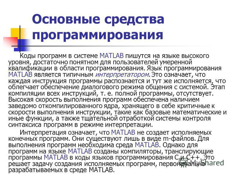 Основные средства программирования Коды программ в системе MATLAB пишутся на языке высокого уровня, достаточно понятном для пользователей умеренной квалификации в области программирования. Язык программирования MATLAB является типичным интерпретаторо