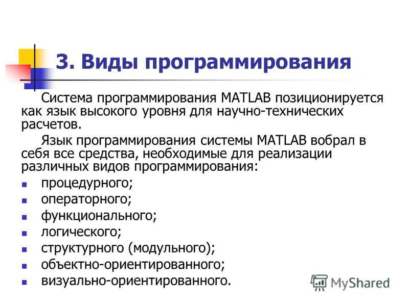 3. Виды программирования Система программирования MATLAB позиционируется как язык высокого уровня для научно-технических расчетов. Язык программирования системы MATLAB вобрал в себя все средства, необходимые для реализации различных видов программиро