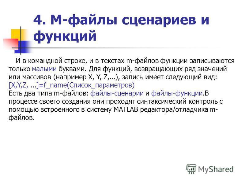 4. М-файлы сценариев и функций И в командной строке, и в текстах m-файлов функции записываются только малыми буквами. Для функций, возвращающих ряд значений или массивов (например X, Y, Z,...), запись имеет следующий вид: [X,Y,Z,...]=f_name(Cписок_па