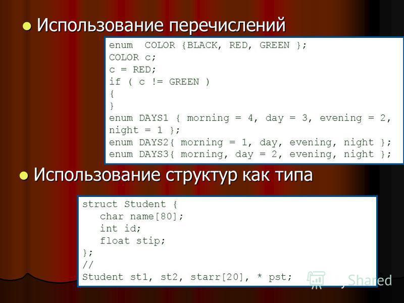 Использование перечислений Использование перечислений enum COLOR {BLACK, RED, GREEN }; COLOR c; c = RED; if ( c != GREEN ) { } enum DAYS1 { morning = 4, day = 3, evening = 2, night = 1 }; enum DAYS2{ morning = 1, day, evening, night }; enum DAYS3{ mo