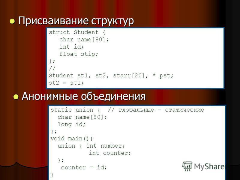 Присваивание структур Присваивание структур struct Student { char name[80]; int id; float stip; }; // Student st1, st2, starr[20], * pst; st2 = st1; Анонимные объединения Анонимные объединения static union { // глобальные - статические char name[80];