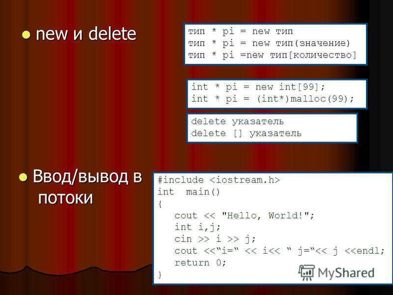 new и delete new и delete int * pi = new int[99]; int * pi = (int*)malloc(99); тип * pi = new тип тип * pi = new тип(значение) тип * pi =new тип[количество] delete указатель delete [] указатель Ввод/вывод в потоки Ввод/вывод в потоки #include int mai