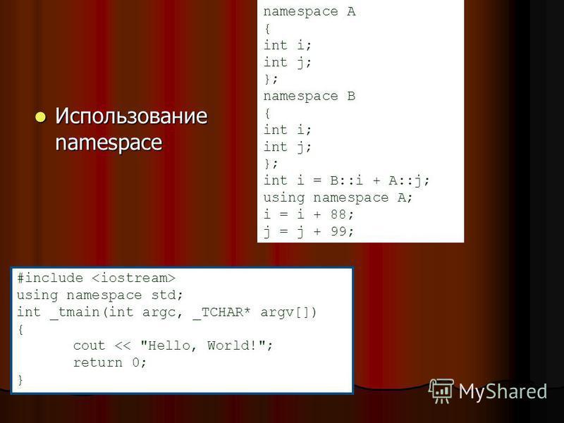 Использование namespace Использование namespace namespace A { int i; int j; }; namespace B { int i; int j; }; int i = B::i + A::j; using namespace A; i = i + 88; j = j + 99; #include using namespace std; int _tmain(int argc, _TCHAR* argv[]) { cout <<