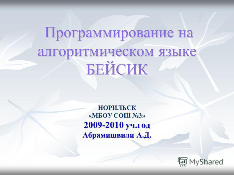 Программирование на алгоритмическом языке БЕЙСИК Программирование на алгоритмическом языке БЕЙСИК НОРИЛЬСК «МБОУ СОШ 3» 2009-2010 уч.год Абрамишвили А.Д.
