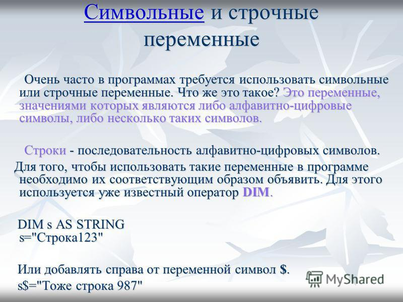 Символьные Символьные и строчные переменные Символьные Очень часто в программах требуется использовать символьные или строчные переменные. Что же это такое? Это переменные, значениями которых являются либо алфавитно-цифровые символы, либо несколько т