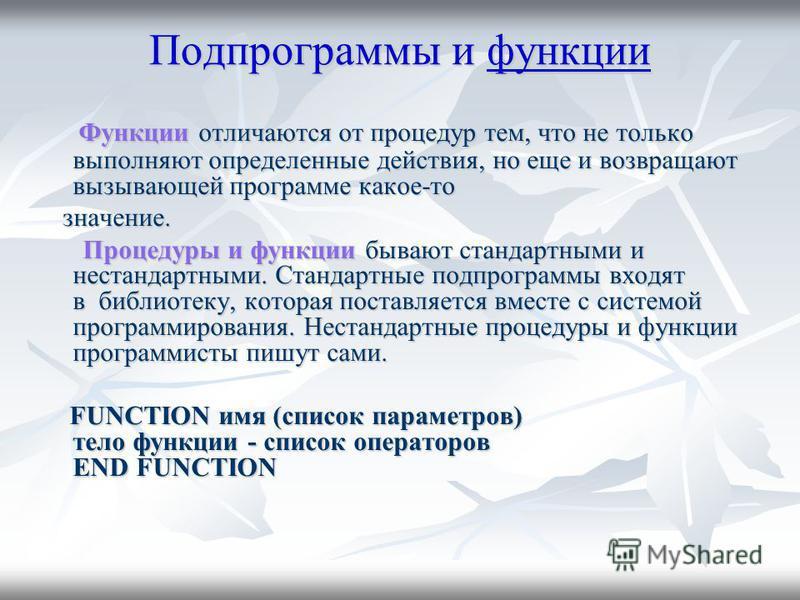 Подпрограммы и функции функции Функции отличаются от процедур тем, что не только выполняют определенные действия, но еще и возвращают вызывающей программе какое-то Функции отличаются от процедур тем, что не только выполняют определенные действия, но