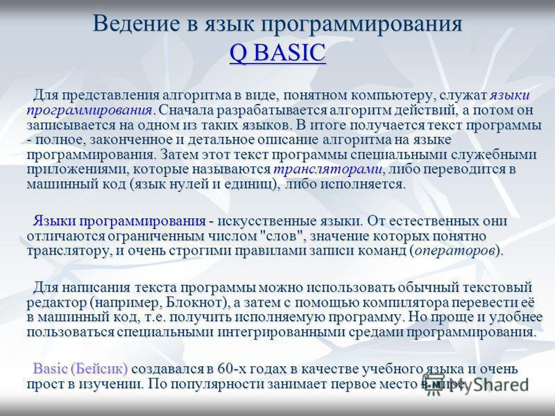 Ведение в язык программирования Q BASIC Q BASIC Q BASIC Для представления алгоритма в виде, понятном компьютеру, служат языки программирования. Сначала разрабатывается алгоритм действий, а потом он записывается на одном из таких языков. В итоге получ