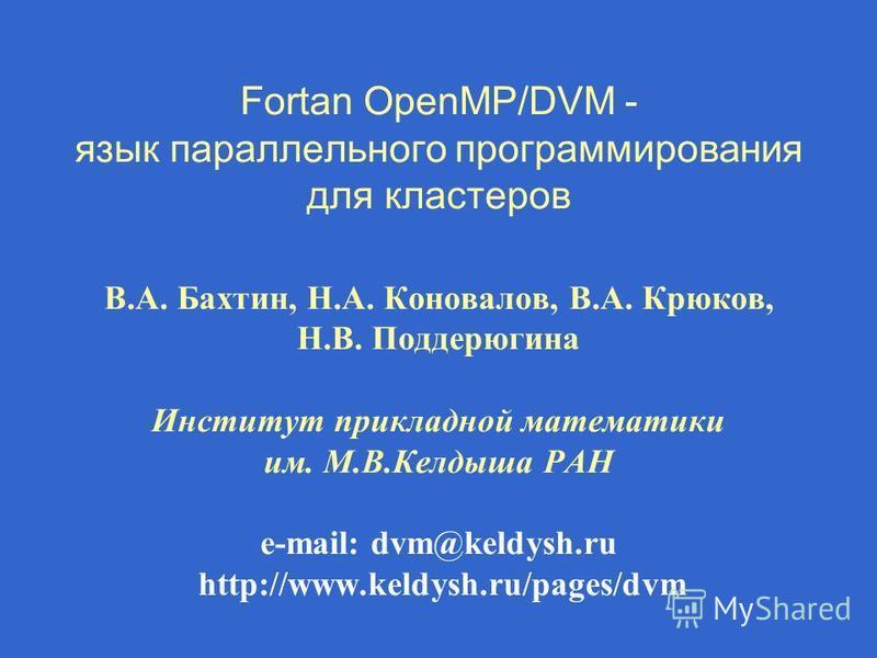 Fortan OpenMP/DVM - язык параллельного программирования для кластеров В.А. Бахтин, Н.А. Коновалов, В.А. Крюков, Н.В. Поддерюгина Институт прикладной математики им. М.В.Келдыша РАН e-mail: dvm@keldysh.ru http://www.keldysh.ru/pages/dvm