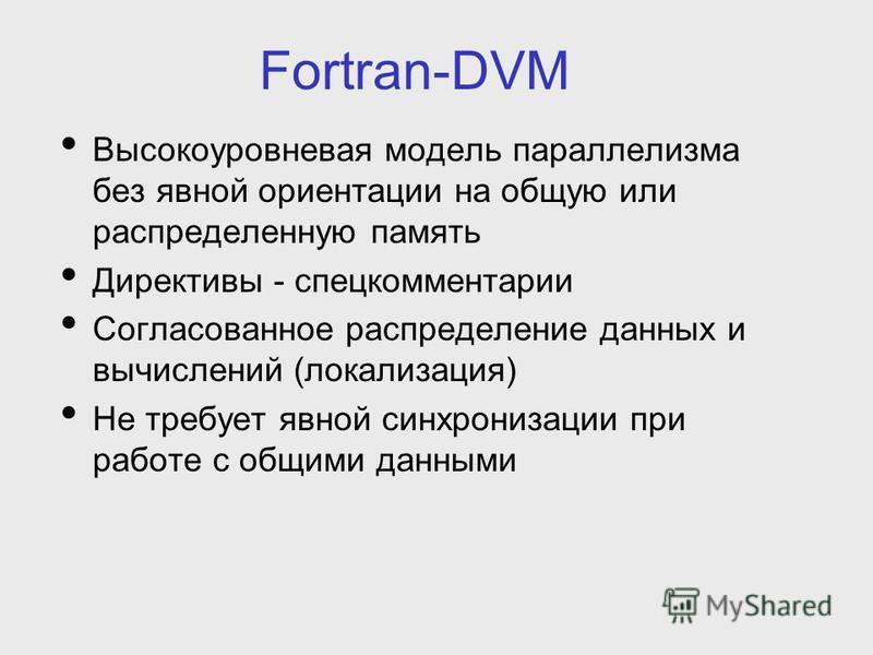 Fortran-DVM Высокоуровневая модель параллелизма без явной ориентации на общую или распределенную память Директивы - спец комментарии Согласованное распределение данных и вычислений (локализация) Не требует явной синхронизации при работе с общими данн
