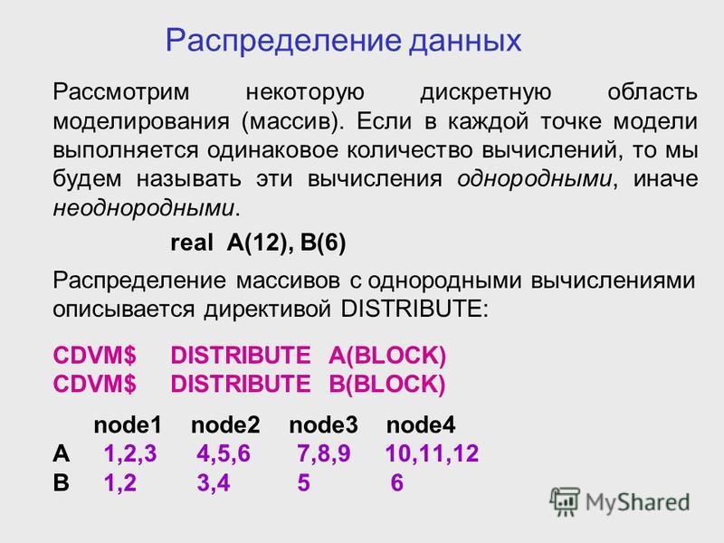 Распределение данных Рассмотрим некоторую дискретную область моделирования (массив). Если в каждой точке модели выполняется одинаковое количество вычислений, то мы будем называть эти вычисления однородными, иначе неоднородными. real A(12), B(6) Распр