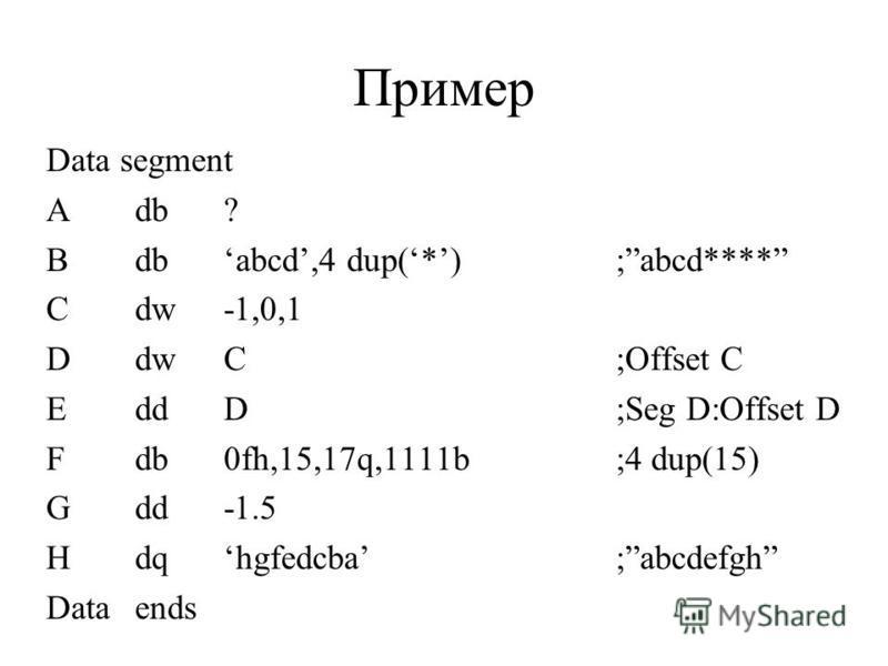 Пример Data segment Adb? Bdbabcd,4 dup(*) Cdw-1,0,1 DdwC EddD Fdb0fh,15,17q,1111b Gdd-1.5 Hdqhgfedcba Dataends ;abcd**** ;Offset C ;Seg D:Offset D ;4 dup(15) ;abcdefgh