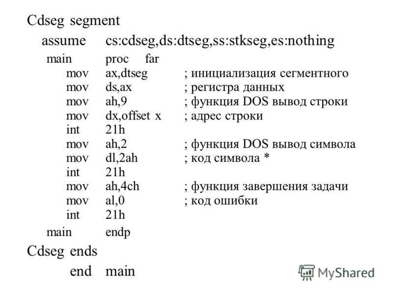 Cdseg segment assumecs:cdseg,ds:dtseg,ss:stkseg,es:nothing mainprocfar movax,dtseg; инициализация сегментного movds,ax; регистра данных movah,9; функция DOS вывод строки movdx,offset x; адрес строки int21h movah,2; функция DOS вывод симсола movdl,2ah