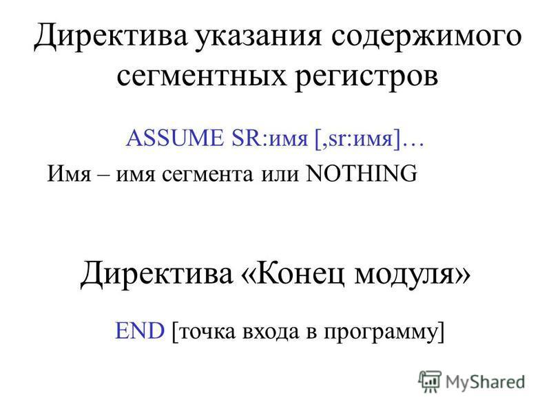 Директива указания содержимого сегментных регистров ASSUME SR:имя [,sr:имя]… Имя – имя сегмента или NOTHING Директива «Конец модуля» END [точка входа в программу]