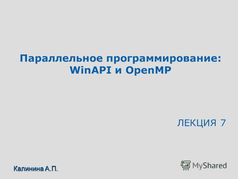 Параллельное программирование: WinAPI и OpenMP ЛЕКЦИЯ 7 Калинина А.П.