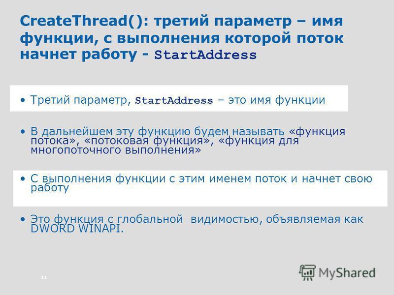 11 CreateThread(): третий параметр – имя функции, с выполнения которой поток начнет работу - StartAddress Третий параметр, StartAddress – это имя функции В дальнейшем эту функцию будем называть «функция потока», «потоковая функция», «функция для мног