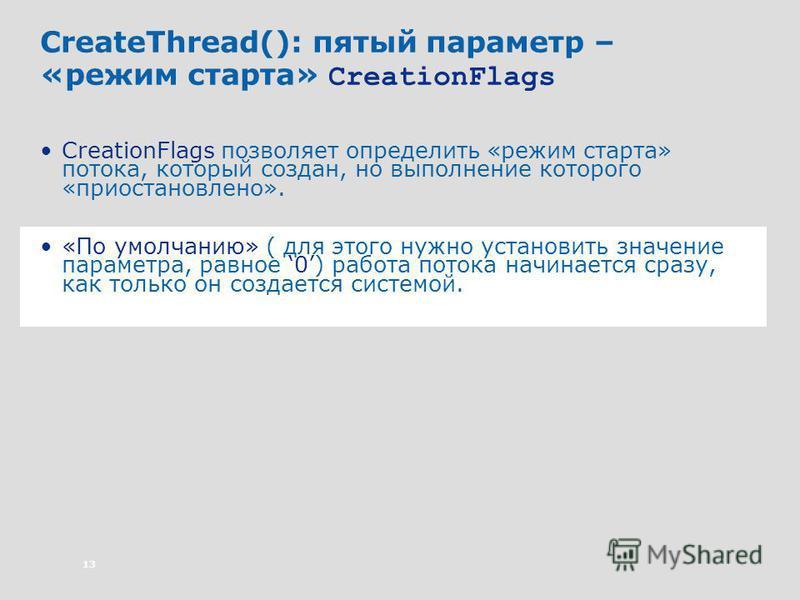 13 CreateThread(): пятый параметр – «режим старта» CreationFlags CreationFlags позволяет определить «режим старта» потока, который создан, но выполнение которого «приостановлено». «По умолчанию» ( для этого нужно установить значение параметра, равное