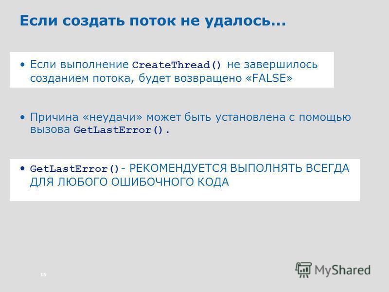 15 Если создать поток не удалось... Если выполнение CreateThread() не завершилось созданием потока, будет возвращено «FALSE» Причина «неудачи» может быть установлена с помощью вызова GetLastError(). GetLastError() - РЕКОМЕНДУЕТСЯ ВЫПОЛНЯТЬ ВСЕГДА ДЛЯ