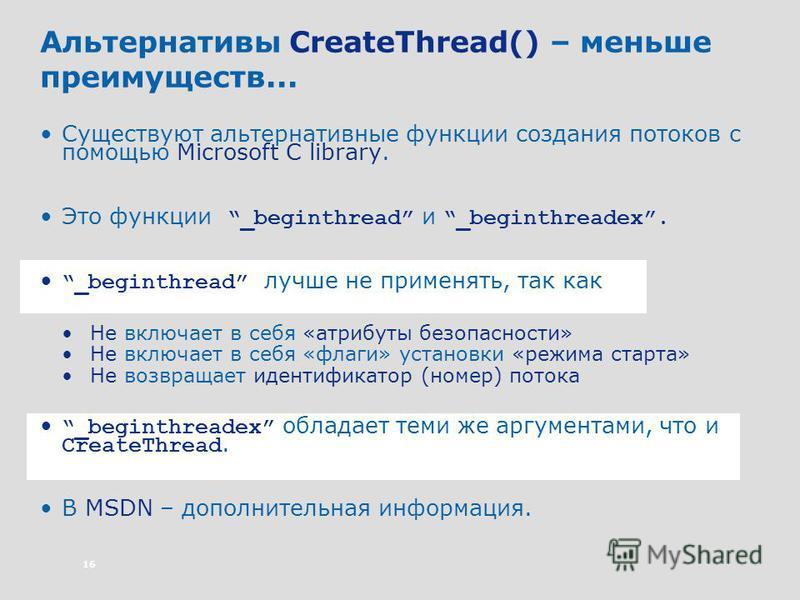 16 Альтернативы CreateThread() – меньше преимуществ... Существуют альтернативные функции создания потоков с помощью Microsoft C library. Это функции _beginthread и _beginthreadex. _beginthread лучше не применять, так как Не включает в себя «атрибуты