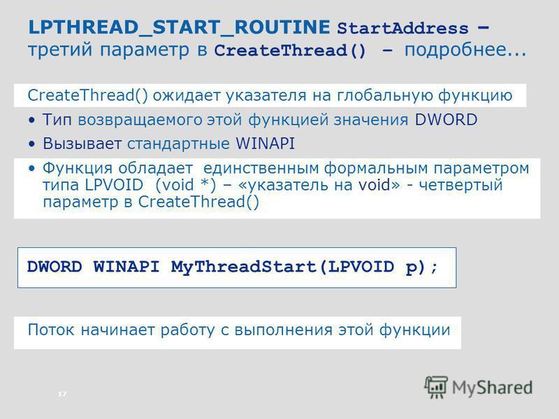 17 LPTHREAD_START_ROUTINE StartAddress – третий параметр в CreateThread() – подробнее... CreateThread() ожидает указателя на глобальную функцию Тип возвращаемого этой функцией значения DWORD Вызывает стандартные WINAPI Функция обладает единственным ф