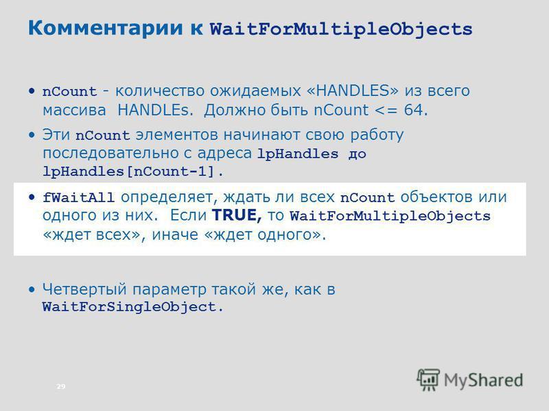 29 Комментарии к WaitForMultipleObjects nCount - количество ожидаемых «HANDLES» из всего массива HANDLEs. Должно быть nCount <= 64. Эти nCount элементов начинают свою работу последовательно с адреса lpHandles до lpHandles[nCount-1]. fWaitAll определя
