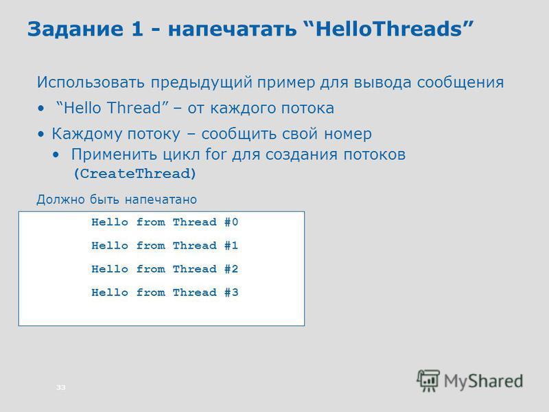 33 Задание 1 - напечатать HelloThreads Использовать предыдущий пример для вывода сообщения Hello Thread – от каждого потока Каждому потоку – сообщить свой номер Применить цикл for для создания потоков (CreateThread) Должно быть напечатано Hello from