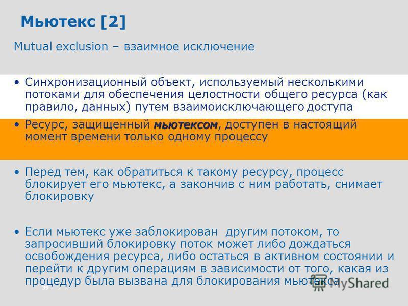 39 Мьютекс [2] Mutual exclusion – взаимное исключение Синхронизационный объект, используемый несколькими потоками для обеспечения целостности общего ресурса (как правило, данных) путем взаимоисключающего доступа мьютексом Ресурс, защищенный мьютексом