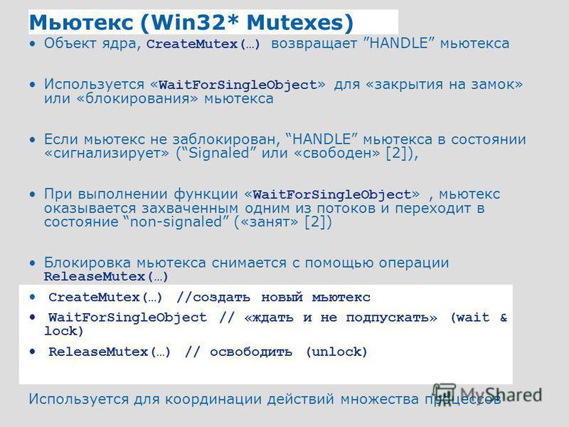 40 Мьютекс (Win32* Mutexes) Объект ядра, CreateMutex(…) возвращает HANDLE мьютекса Используется « WaitForSingleObject » для «закрытия на замок» или «блокирования» мьютекса Если мьютекс не заблокирован, HANDLE мьютекса в состоянии «сигнализирует» (Sig