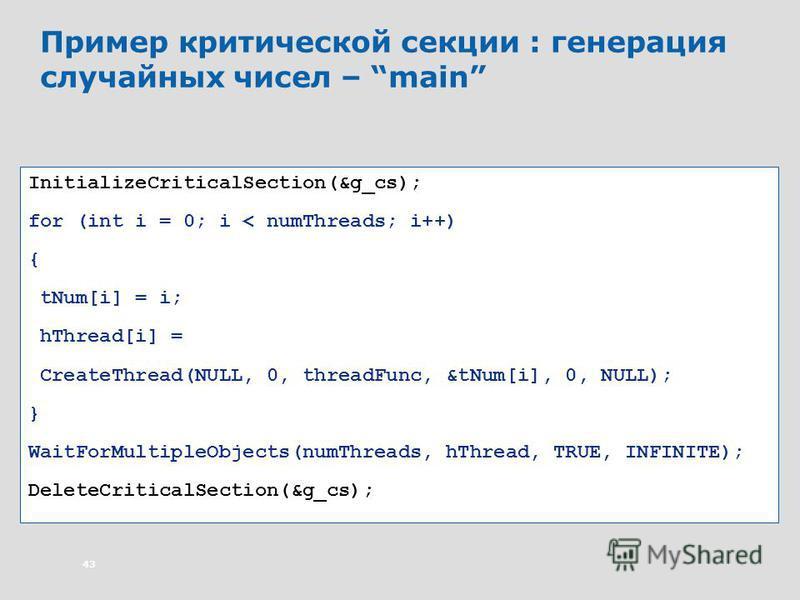 43 Пример критической секции : генерация случайных чисел – main InitializeCriticalSection(&g_cs); for (int i = 0; i < numThreads; i++) { tNum[i] = i; hThread[i] = CreateThread(NULL, 0, threadFunc, &tNum[i], 0, NULL); } WaitForMultipleObjects(numThrea