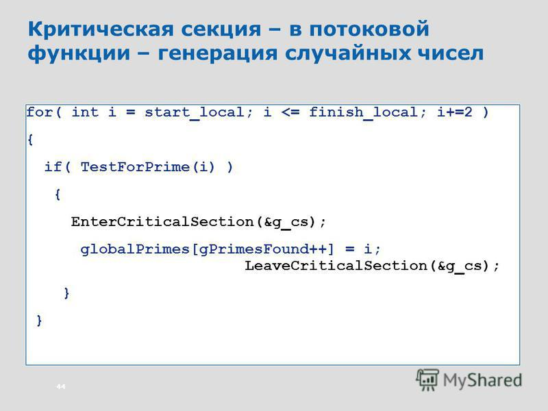 44 Критическая секция – в потоковой функции – генерация случайных чисел for( int i = start_local; i <= finish_local; i+=2 ) { if( TestForPrime(i) ) { EnterCriticalSection(&g_cs); globalPrimes[gPrimesFound++] = i; LeaveCriticalSection(&g_cs); }