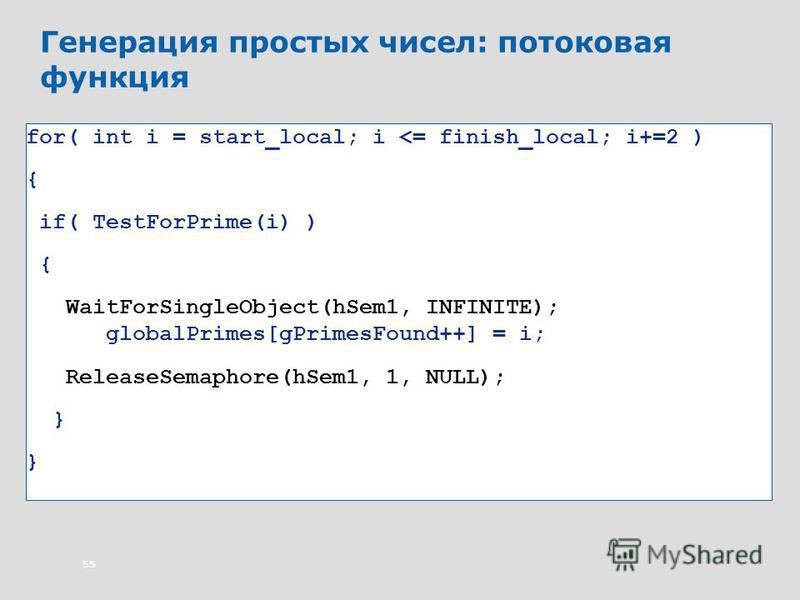 55 Генерация простых чисел: потоковая функция for( int i = start_local; i <= finish_local; i+=2 ) { if( TestForPrime(i) ) { WaitForSingleObject(hSem1, INFINITE); globalPrimes[gPrimesFound++] = i; ReleaseSemaphore(hSem1, 1, NULL); }