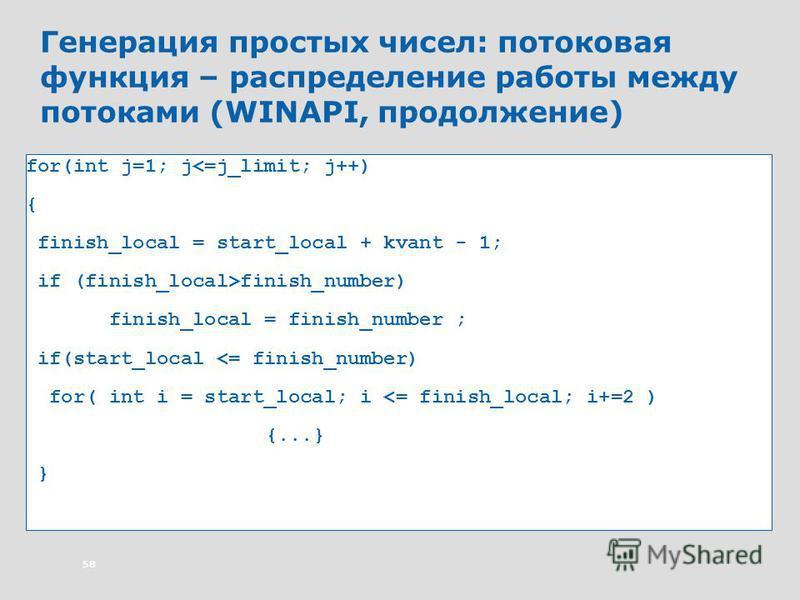 58 Генерация простых чисел: потоковая функция – распределение работы между потоками (WINAPI, продолжение) for(int j=1; j<=j_limit; j++) { finish_local = start_local + kvant - 1; if (finish_local>finish_number) finish_local = finish_number ; if(start_