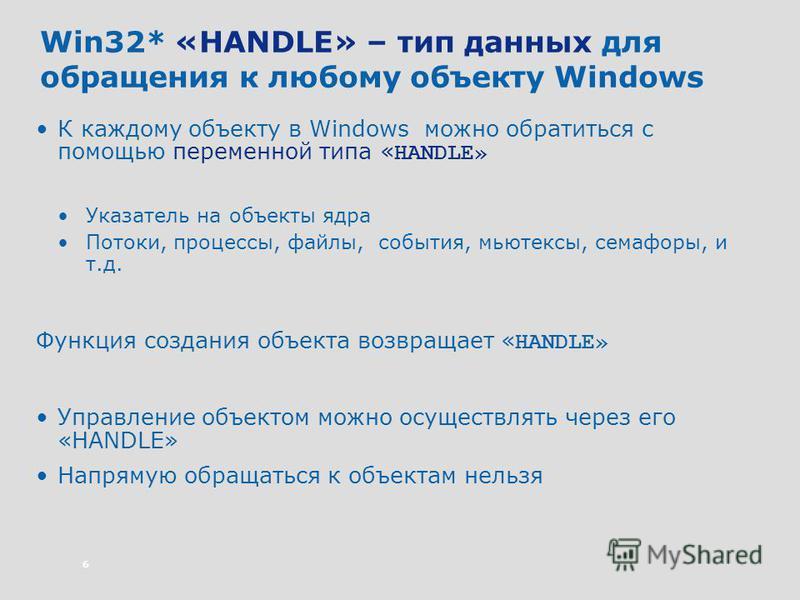 6 Win32* «HANDLE» – тип данных для обращения к любому объекту Windows К каждому объекту в Windows можно обратиться с помощью переменной типа « HANDLE» Указатель на объекты ядра Потоки, процессы, файлы, события, мьютексы, семафоры, и т.д. Функция созд