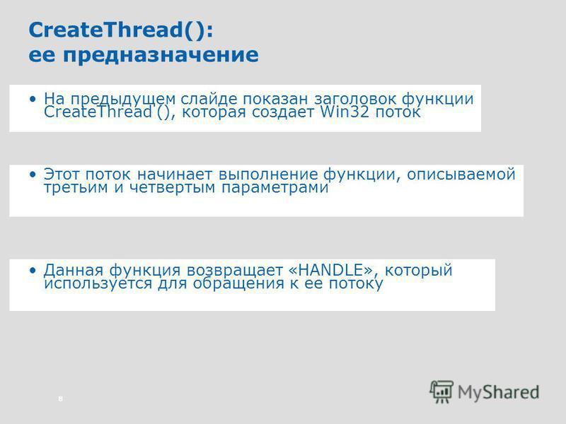 8 CreateThread(): ее предназначение На предыдущем слайде показан заголовок функции CreateThread (), которая создает Win32 поток Этот поток начинает выполнение функции, описываемой третьим и четвертым параметрами Данная функция возвращает «HANDLE», ко