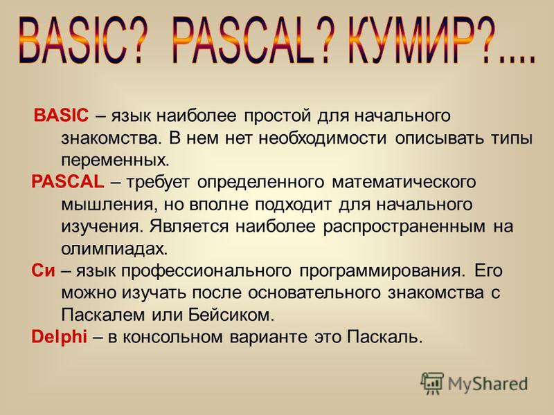 BASIC – язык наиболее простой для начального знакомства. В нем нет необходимости описывать типы переменных. PASCAL – требует определенного математического мышления, но вполне подходит для начального изучения. Является наиболее распространенным на оли