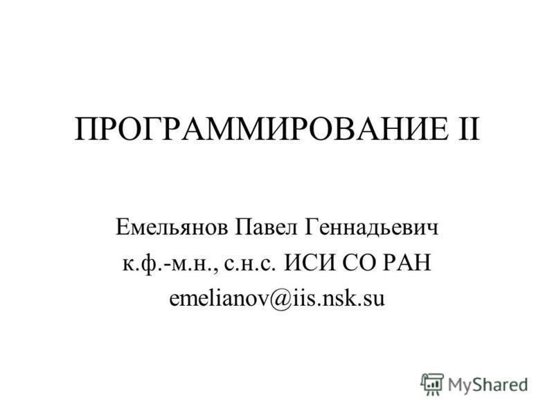 ПРОГРАММИРОВАНИЕ II Емельянов Павел Геннадьевич к.ф.-м.н., с.н.с. ИСИ СО РАН emelianov@iis.nsk.su