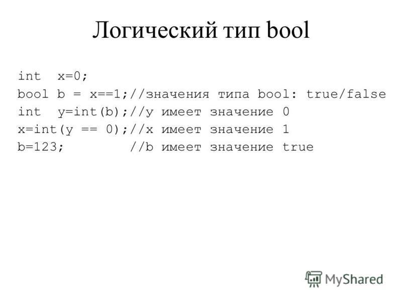 Логический тип bool int x=0; bool b = x==1;//значения типа bool: true/false int y=int(b);//у имеет значение 0 x=int(y == 0);//x имеет значение 1 b=123; //b имеет значение true