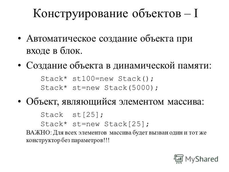 Конструирование объектов – I Автоматическое создание объекта при входе в блок. Создание объекта в динамической памяти: Stack* st100=new Stack(); Stack* st=new Stack(5000); Объект, являющийся элементом массива: Stack st[25]; Stack* st=new Stack[25]; В