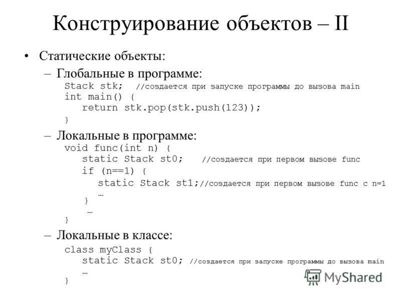 Конструирование объектов – II Статические объекты: –Глобальные в программе: Stack stk; //создается при запуске программы до вызова main int main() { return stk.pop(stk.push(123)); } –Локальные в программе: void func(int n) { static Stack st0; //созда
