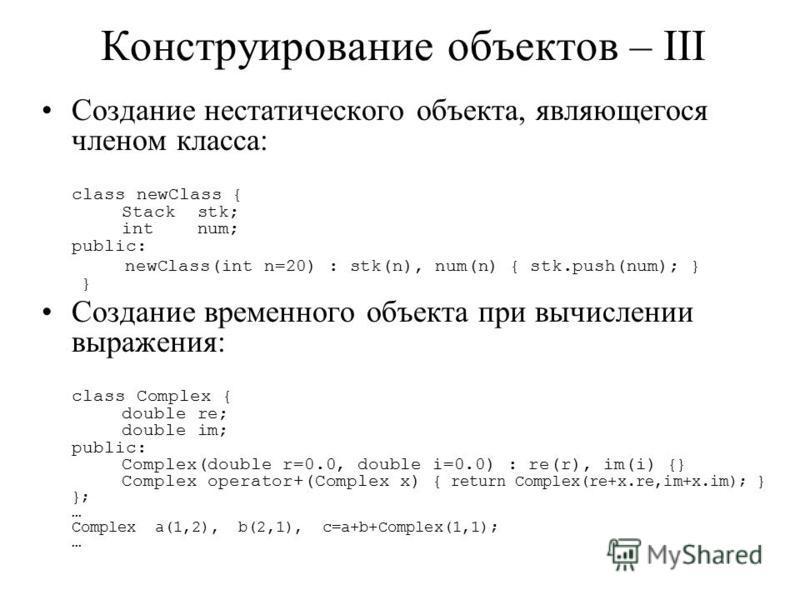 Конструирование объектов – III Создание нестатического объекта, являющегося членом класса: class newClass { Stack stk; int num; public: newClass(int n=20) : stk(n), num(n) { stk.push(num); } } Создание временного объекта при вычислении выражения: cla