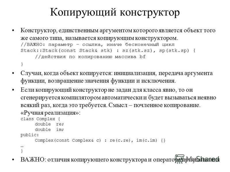 Копирующий конструктор Конструктор, единственным аргументом которого является объект того же самого типа, называется копирующим конструктором. //ВАЖНО: параметр – ссылка, иначе бесконечный цикл Stack::Stack(const Stack& stk) : sz(stk.sz), sp(stk.sp)