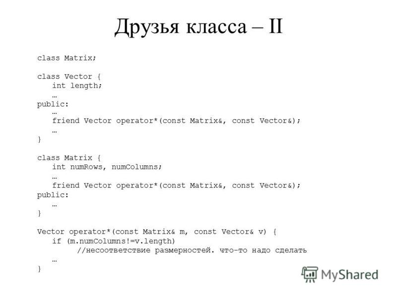 Друзья класса – II class Matrix; class Vector { int length; … public: … friend Vector operator*(const Matrix&, const Vector&); … } class Matrix { int numRows, numColumns; … friend Vector operator*(const Matrix&, const Vector&); public: … } Vector ope