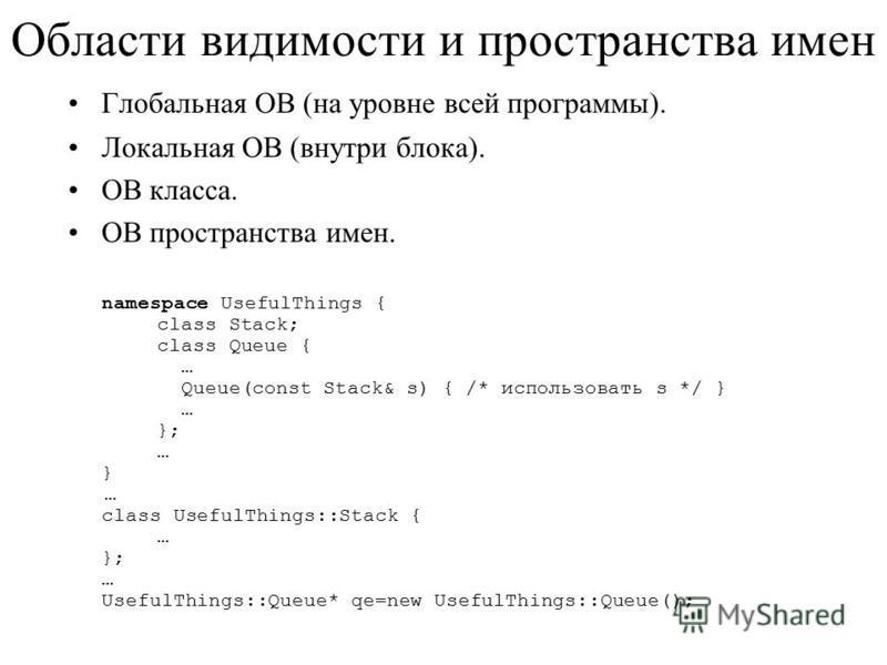 Области видимости и пространства имен Глобальная ОВ (на уровне всей программы). Локальная ОВ (внутри блока). ОВ класса. ОВ пространства имен. namespace UsefulThings { class Stack; class Queue { … Queue(const Stack& s) { /* использовать s */ } … }; …