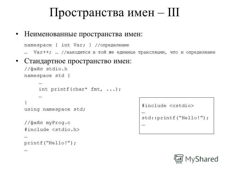 Неименованные пространства имен: namespace { int Var; } //определение … Var++; … //находится в той же единице трансляции, что и определение Стандартное пространство имен: //файл stdio.h namespace std { … int printf(char* fmt,...); … } using namespace