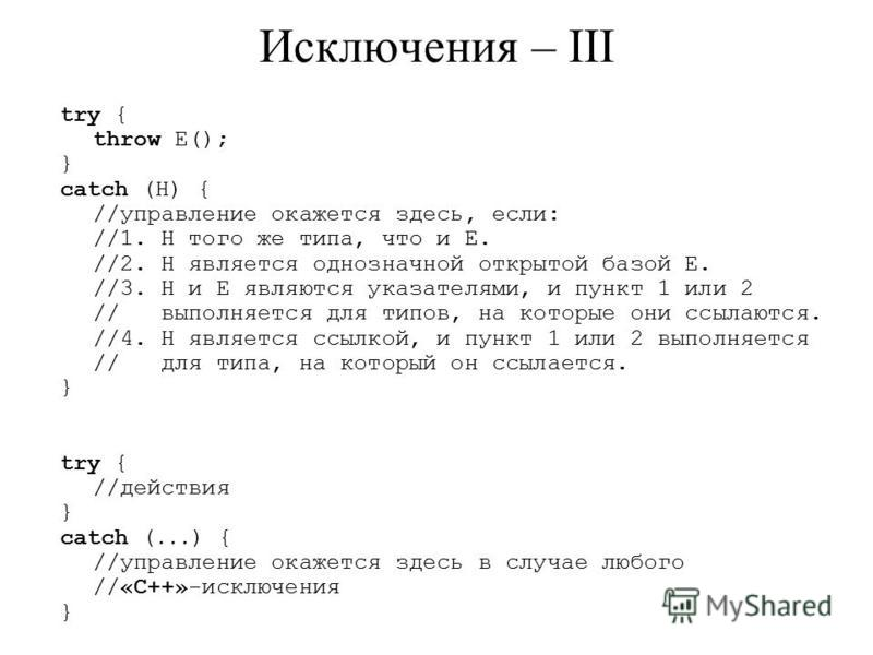 Исключения – III try { throw E(); } catch (H) { //управление окажется здесь, если: //1. H того же типа, что и E. //2. H является однозначной открытой базой E. //3. H и E являются указателями, и пункт 1 или 2 // выполняется для типов, на которые они с