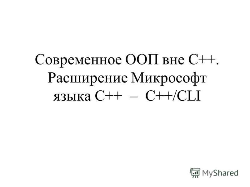 Современное ООП вне C++. Расширение Микрософт языка C++ – C++/CLI