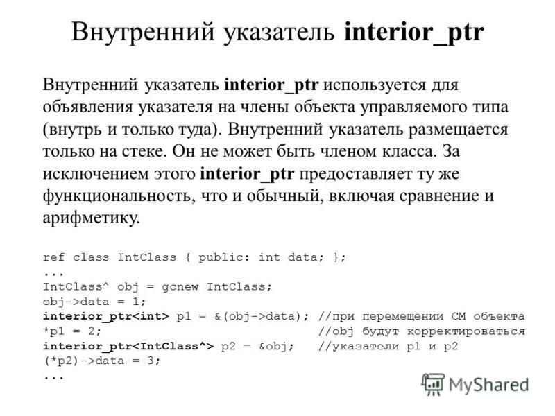 Внутренний указатель interior_ptr Внутренний указатель interior_ptr используется для объявления указателя на члены объекта управляемого типа (внутрь и только туда). Внутренний указатель размещается только на стеке. Он не может быть членом класса. За