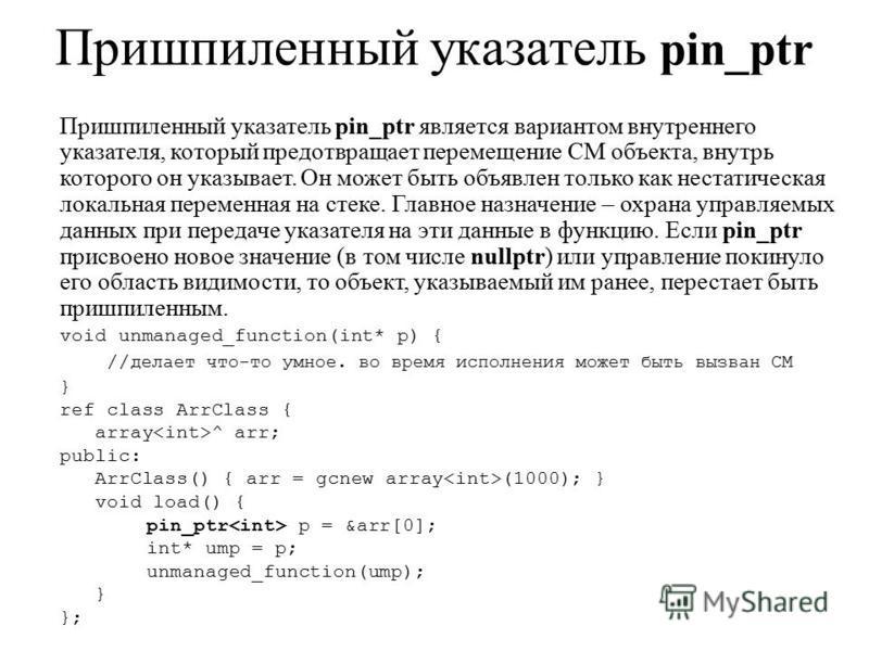 Пришпиленный указатель pin_ptr Пришпиленный указатель pin_ptr является вариантом внутреннего указателя, который предотвращает перемещение СМ объекта, внутрь которого он указывает. Он может быть объявлен только как нестатическая локальная переменная н